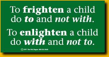 To frighten a child do to and not with. To enlighten a child do with and not to.