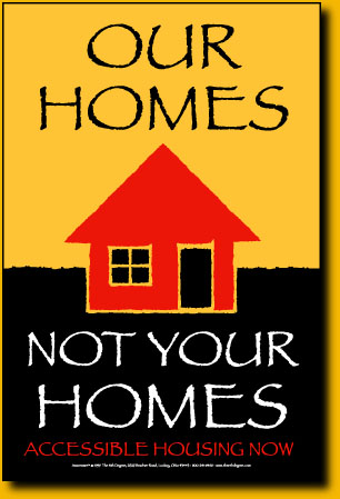 Poster says: Our Homes Not Your Homes. Accessible Housing Now